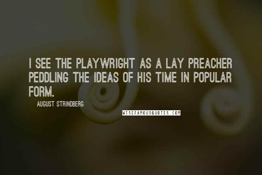 August Strindberg quotes: I see the playwright as a lay preacher peddling the ideas of his time in popular form.