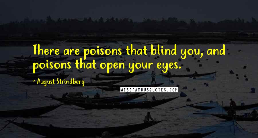 August Strindberg quotes: There are poisons that blind you, and poisons that open your eyes.
