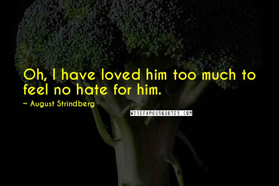 August Strindberg quotes: Oh, I have loved him too much to feel no hate for him.