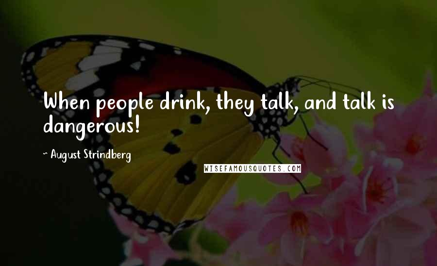 August Strindberg quotes: When people drink, they talk, and talk is dangerous!
