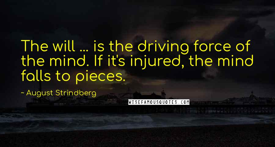 August Strindberg quotes: The will ... is the driving force of the mind. If it's injured, the mind falls to pieces.