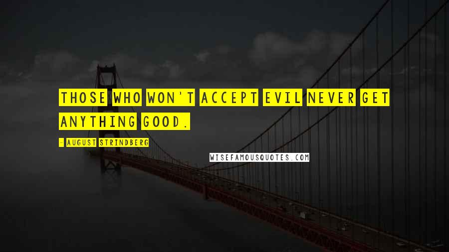 August Strindberg quotes: Those who won't accept evil never get anything good.