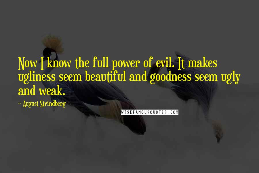 August Strindberg quotes: Now I know the full power of evil. It makes ugliness seem beautiful and goodness seem ugly and weak.