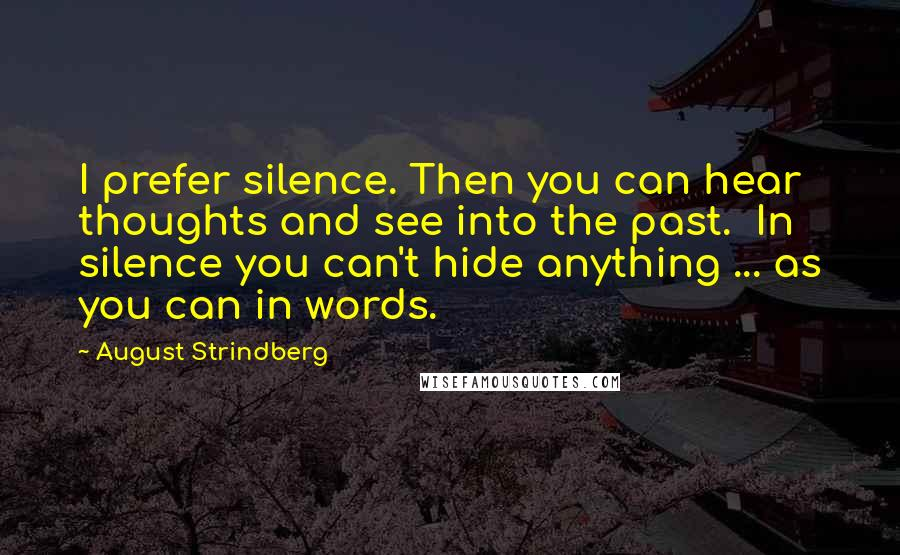 August Strindberg quotes: I prefer silence. Then you can hear thoughts and see into the past. In silence you can't hide anything ... as you can in words.
