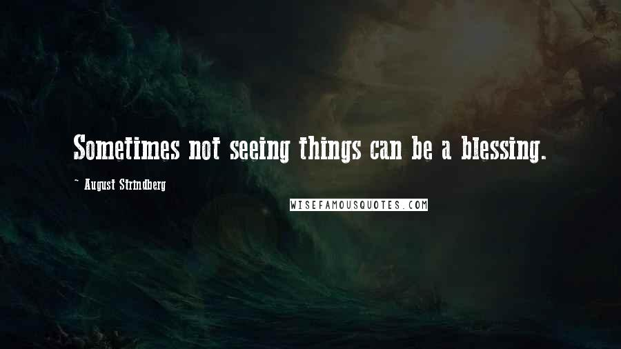 August Strindberg quotes: Sometimes not seeing things can be a blessing.