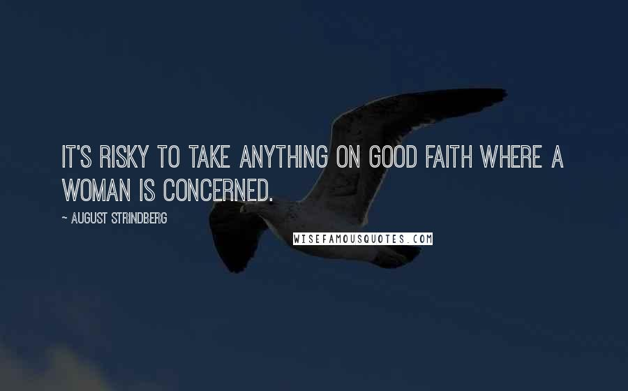 August Strindberg quotes: It's risky to take anything on good faith where a woman is concerned.