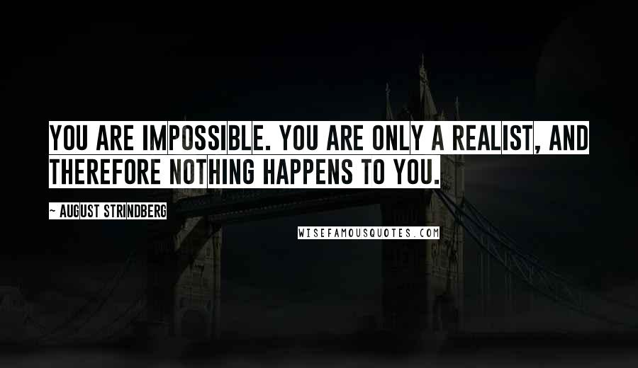 August Strindberg quotes: You are impossible. You are only a realist, and therefore nothing happens to you.