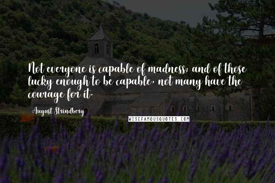 August Strindberg quotes: Not everyone is capable of madness; and of those lucky enough to be capable, not many have the courage for it.