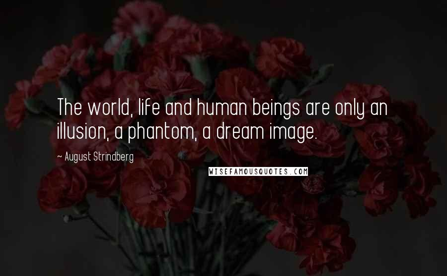 August Strindberg quotes: The world, life and human beings are only an illusion, a phantom, a dream image.