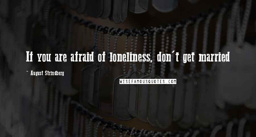 August Strindberg quotes: If you are afraid of loneliness, don't get married
