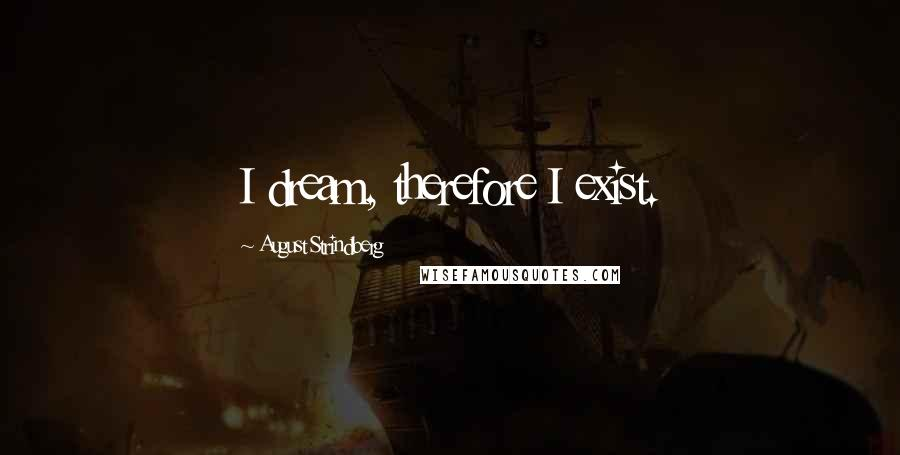 August Strindberg quotes: I dream, therefore I exist.