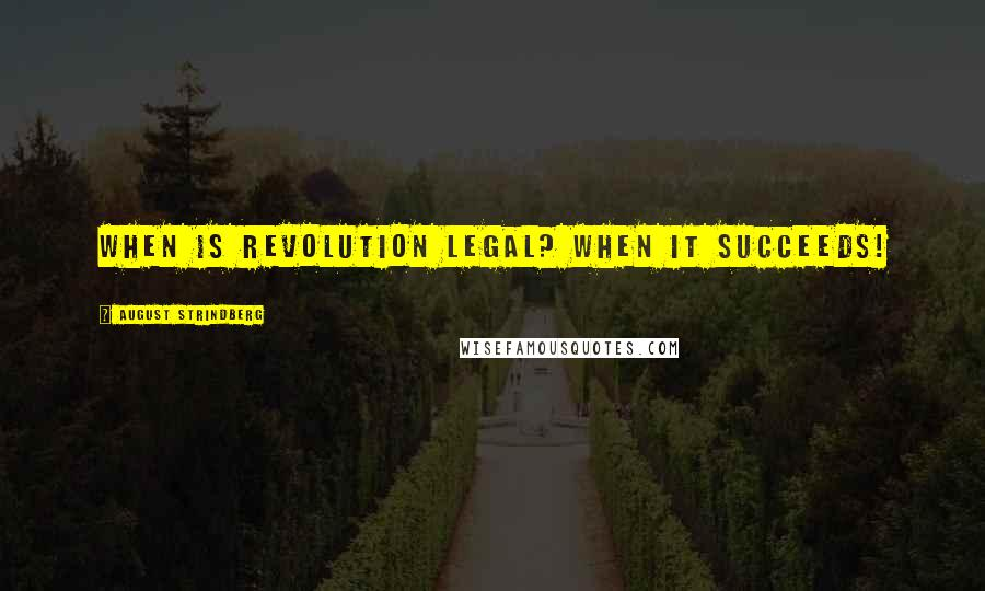 August Strindberg quotes: When is revolution legal? When it succeeds!