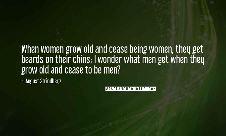 August Strindberg quotes: When women grow old and cease being women, they get beards on their chins; I wonder what men get when they grow old and cease to be men?