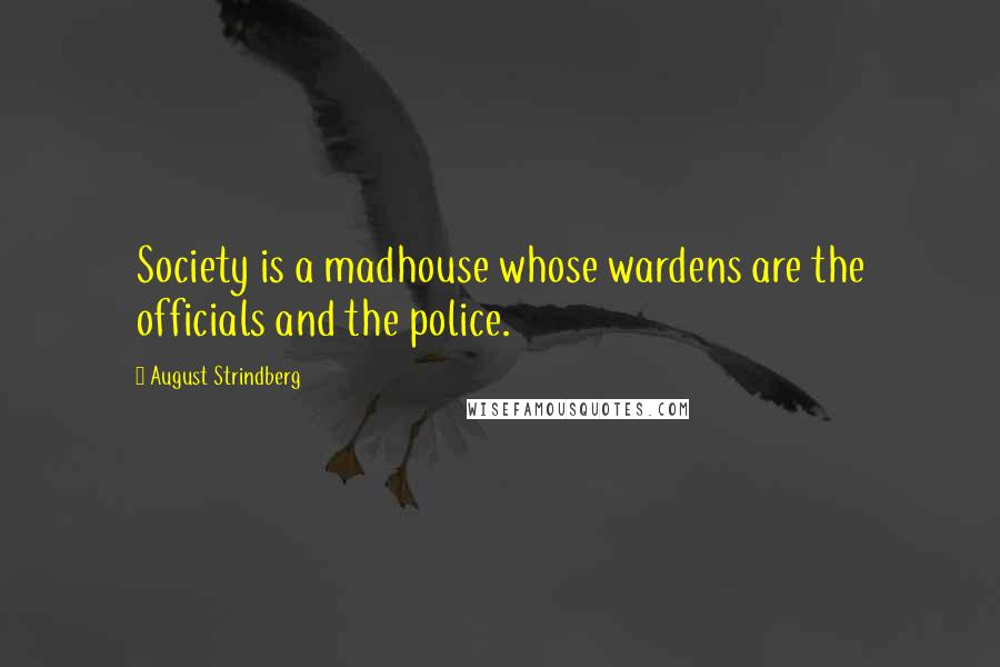 August Strindberg quotes: Society is a madhouse whose wardens are the officials and the police.