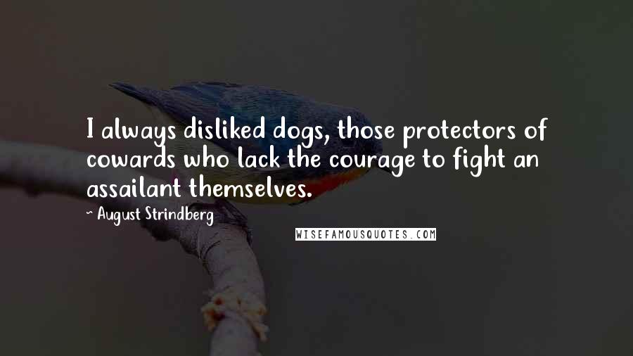 August Strindberg quotes: I always disliked dogs, those protectors of cowards who lack the courage to fight an assailant themselves.