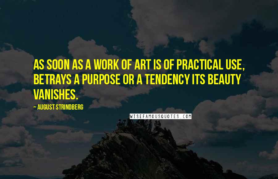 August Strindberg quotes: As soon as a work of art is of practical use, betrays a purpose or a tendency its beauty vanishes.