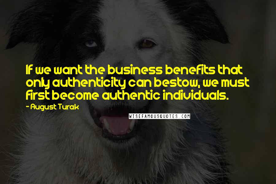 August Turak quotes: If we want the business benefits that only authenticity can bestow, we must first become authentic individuals.
