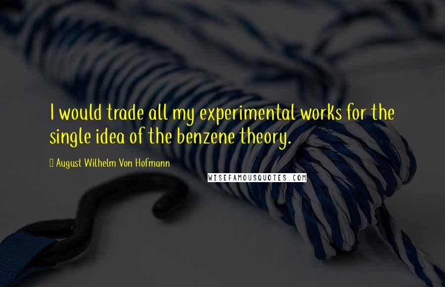 August Wilhelm Von Hofmann quotes: I would trade all my experimental works for the single idea of the benzene theory.