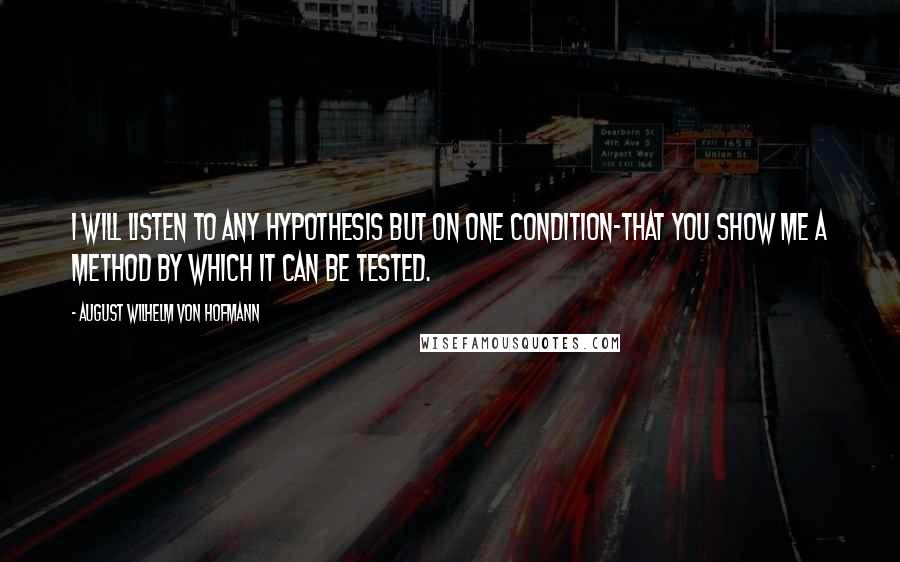 August Wilhelm Von Hofmann quotes: I will listen to any hypothesis but on one condition-that you show me a method by which it can be tested.