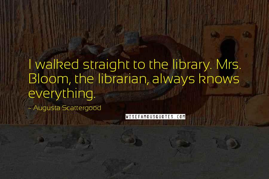 Augusta Scattergood quotes: I walked straight to the library. Mrs. Bloom, the librarian, always knows everything.