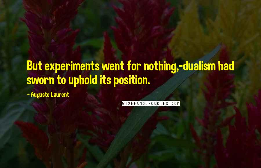Auguste Laurent quotes: But experiments went for nothing,-dualism had sworn to uphold its position.
