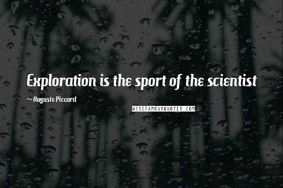 Auguste Piccard quotes: Exploration is the sport of the scientist