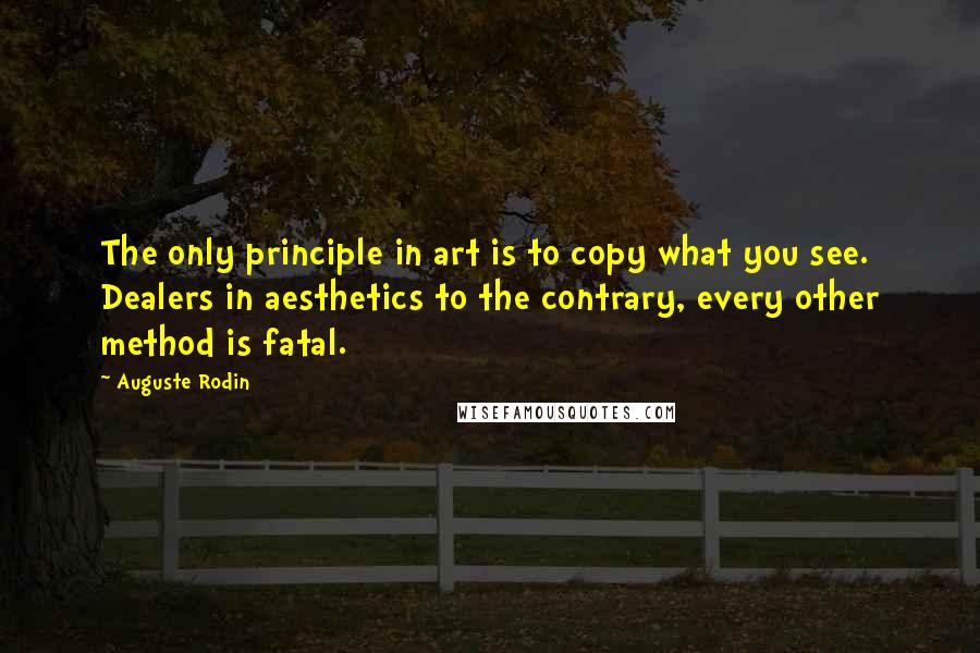 Auguste Rodin quotes: The only principle in art is to copy what you see. Dealers in aesthetics to the contrary, every other method is fatal.