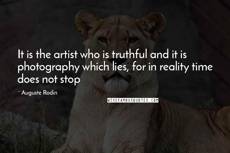 Auguste Rodin quotes: It is the artist who is truthful and it is photography which lies, for in reality time does not stop