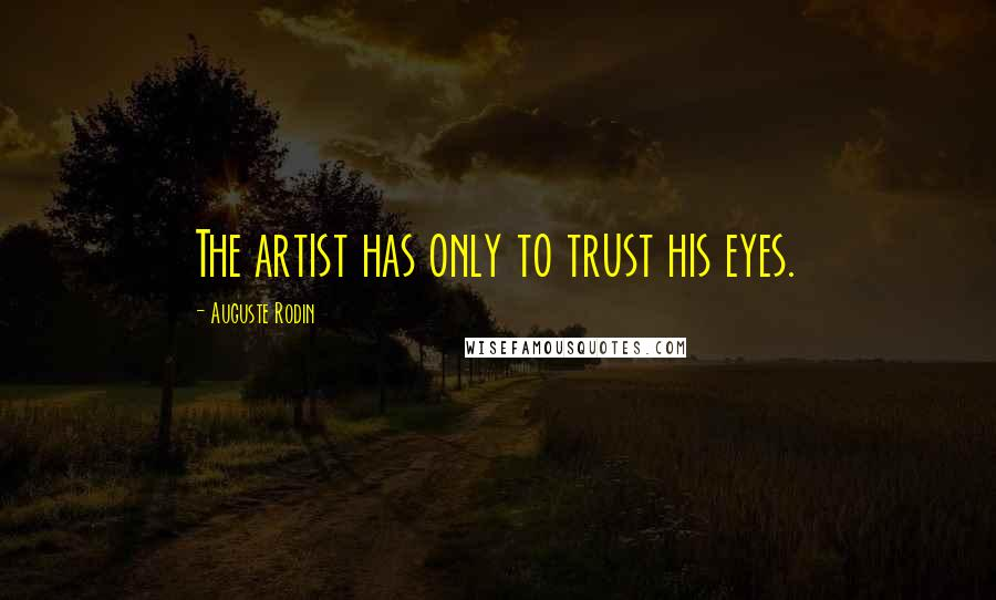 Auguste Rodin quotes: The artist has only to trust his eyes.