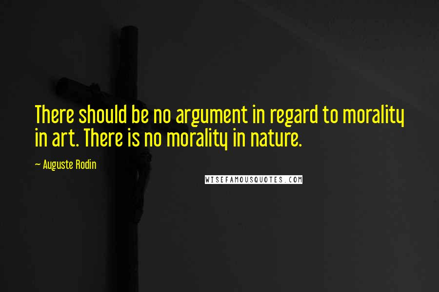 Auguste Rodin quotes: There should be no argument in regard to morality in art. There is no morality in nature.