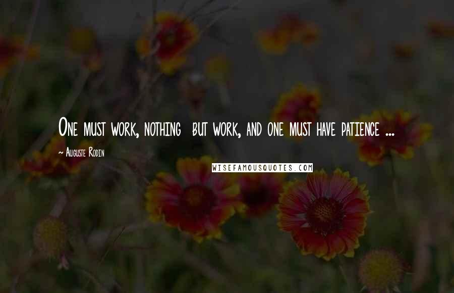 Auguste Rodin quotes: One must work, nothing but work, and one must have patience ...