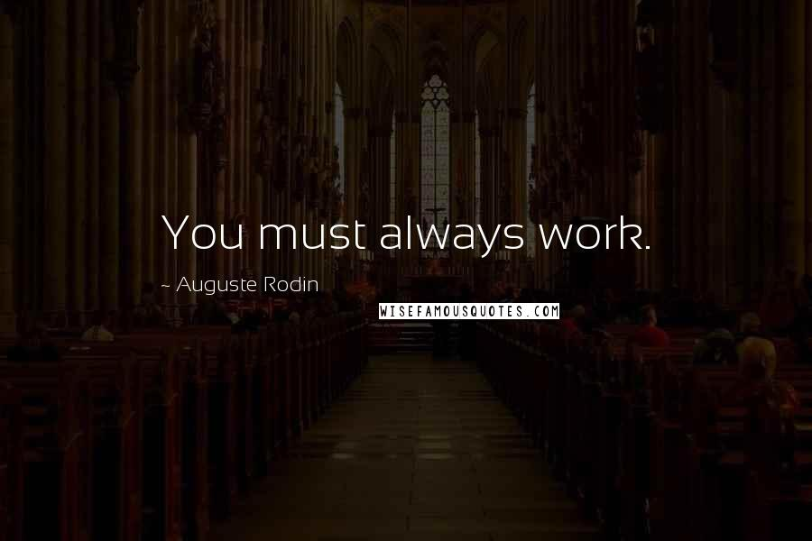Auguste Rodin quotes: You must always work.