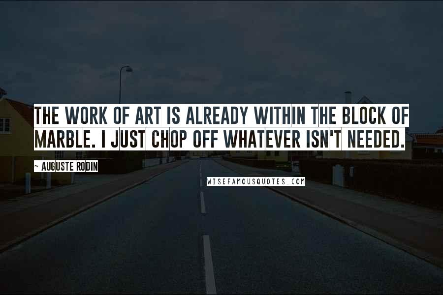 Auguste Rodin quotes: The work of art is already within the block of marble. I just chop off whatever isn't needed.