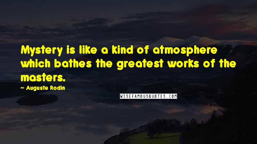 Auguste Rodin quotes: Mystery is like a kind of atmosphere which bathes the greatest works of the masters.
