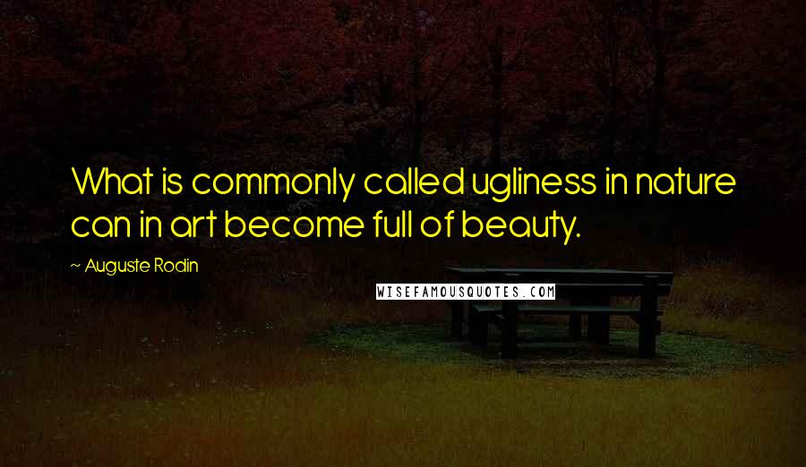 Auguste Rodin quotes: What is commonly called ugliness in nature can in art become full of beauty.