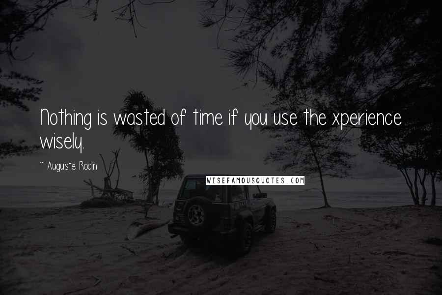 Auguste Rodin quotes: Nothing is wasted of time if you use the xperience wisely.