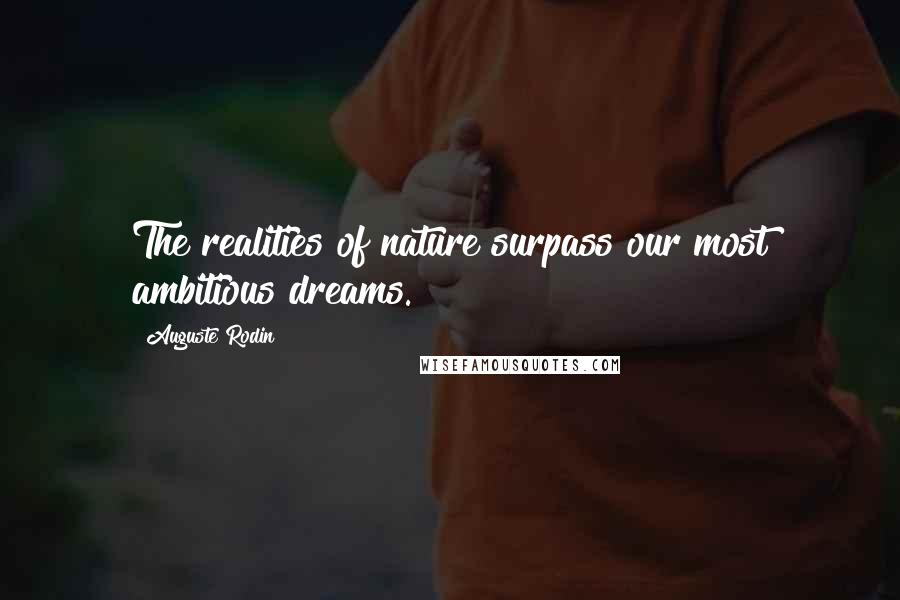 Auguste Rodin quotes: The realities of nature surpass our most ambitious dreams.