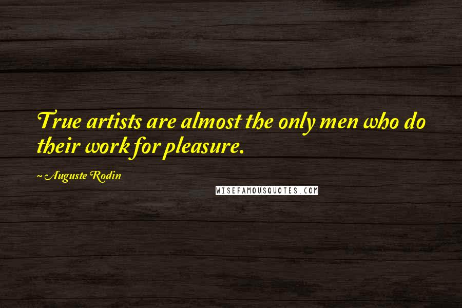 Auguste Rodin quotes: True artists are almost the only men who do their work for pleasure.