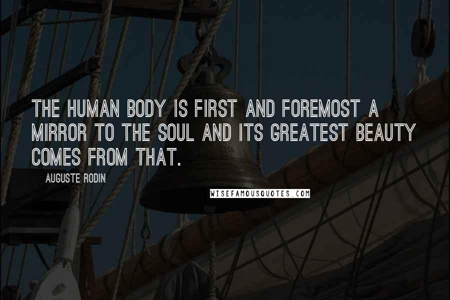 Auguste Rodin quotes: The human body is first and foremost a mirror to the soul and its greatest beauty comes from that.