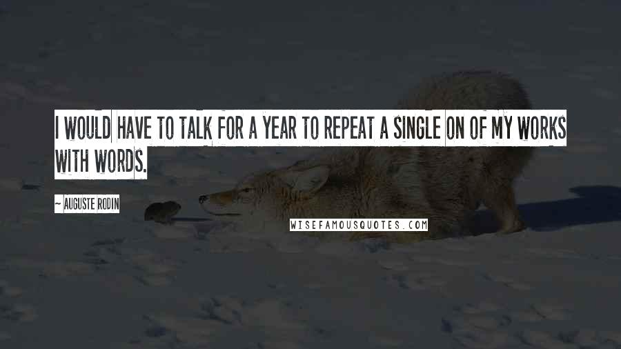 Auguste Rodin quotes: I would have to talk for a year to repeat a single on of my works with words.