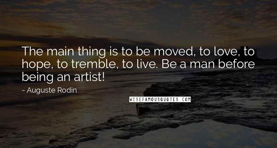 Auguste Rodin quotes: The main thing is to be moved, to love, to hope, to tremble, to live. Be a man before being an artist!
