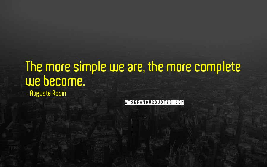 Auguste Rodin quotes: The more simple we are, the more complete we become.