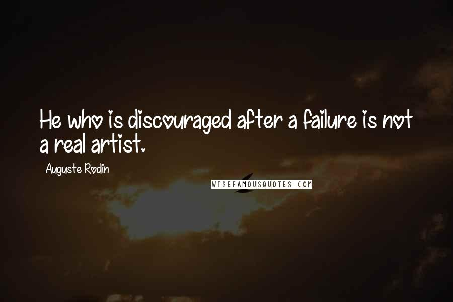 Auguste Rodin quotes: He who is discouraged after a failure is not a real artist.