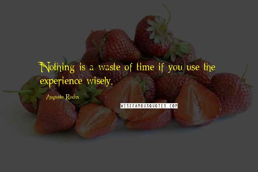 Auguste Rodin quotes: Nothing is a waste of time if you use the experience wisely.