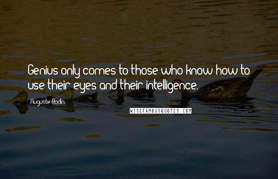 Auguste Rodin quotes: Genius only comes to those who know how to use their eyes and their intelligence.