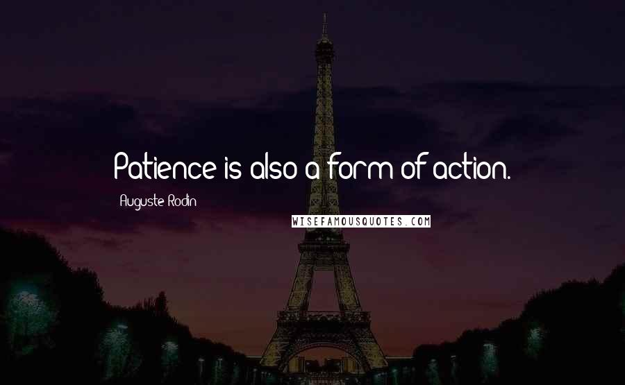 Auguste Rodin quotes: Patience is also a form of action.