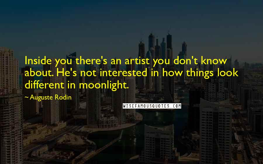 Auguste Rodin quotes: Inside you there's an artist you don't know about. He's not interested in how things look different in moonlight.
