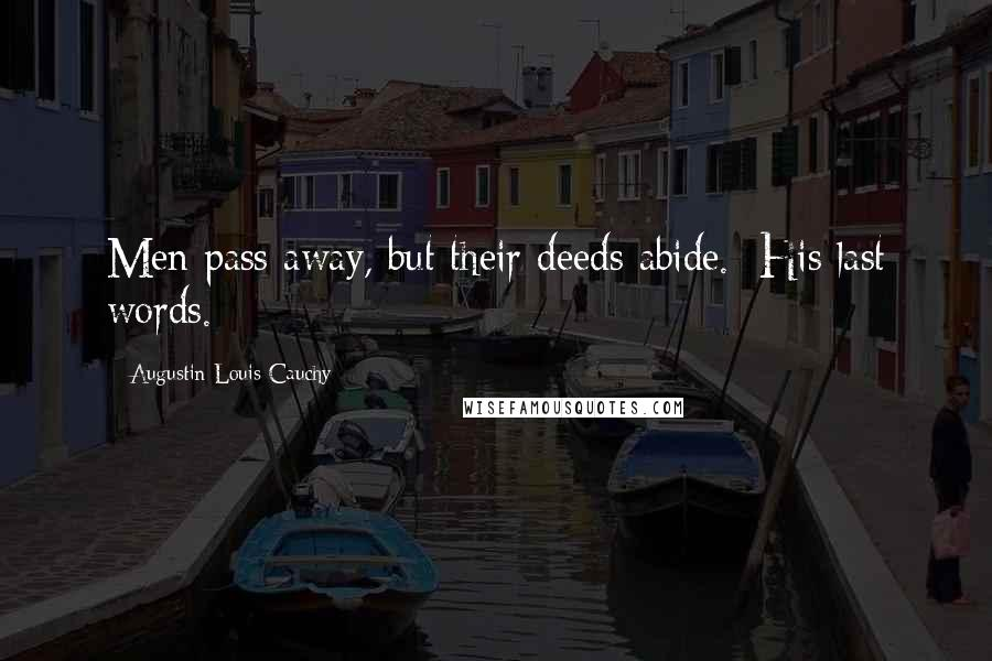 Augustin-Louis Cauchy quotes: Men pass away, but their deeds abide. [His last words.]
