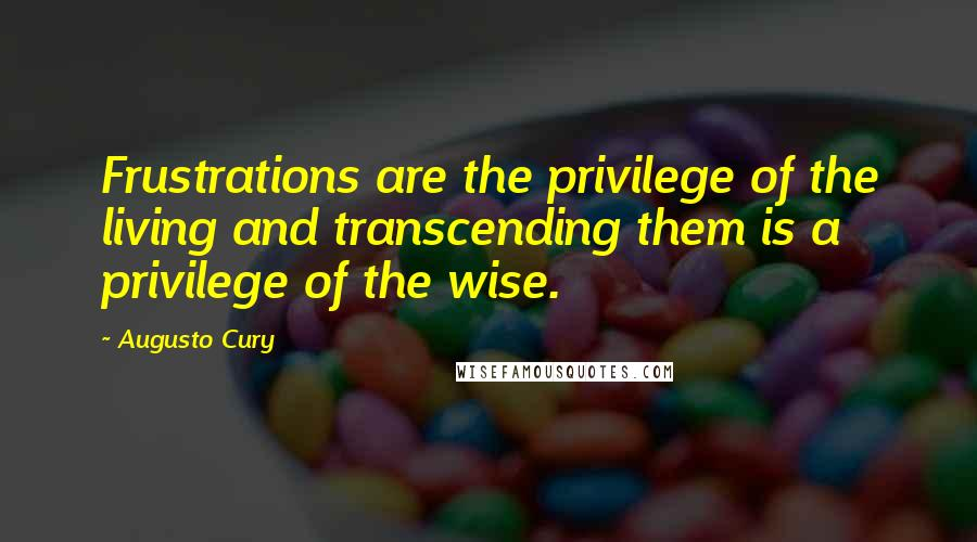 Augusto Cury quotes: Frustrations are the privilege of the living and transcending them is a privilege of the wise.