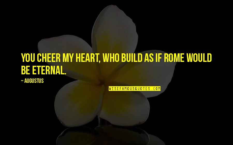 Augustus Quotes By Augustus: You cheer my heart, who build as if
